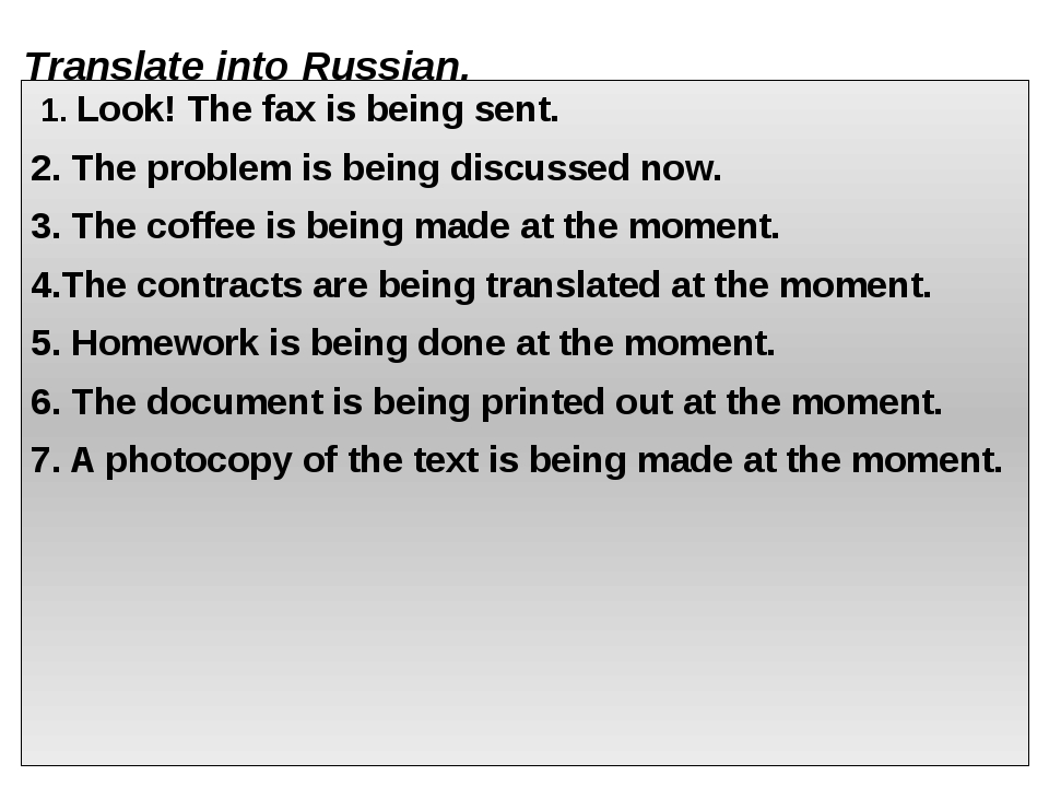 Translate into Russian. 1. Look! The fax is being sent. 2. The problem is bei...