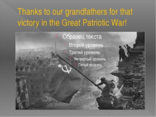 Thanks to our grandfathers for that victory in the Great Patriotic War!