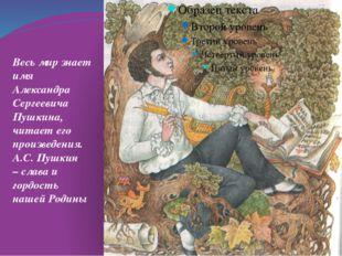 Весь мир знает имя Александра Сергеевича Пушкина, читает его произведения. А.