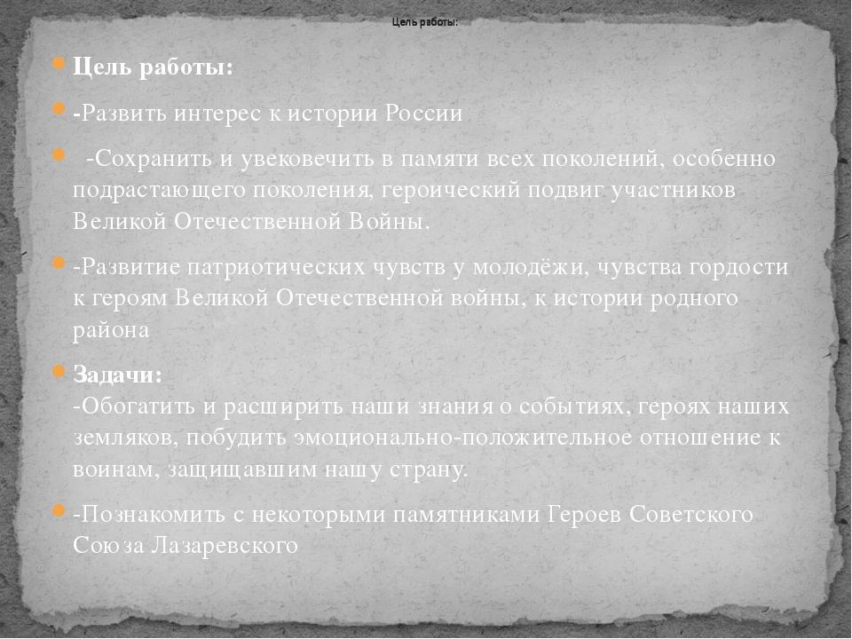 Цель работы: -Развить интерес к истории России -Сохранить и увековечить в пам...