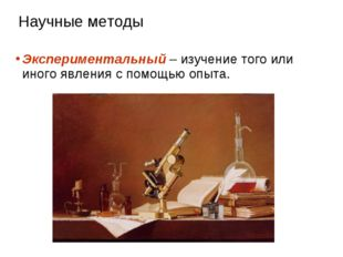 Научные методы Экспериментальный – изучение того или иного явления с помощью