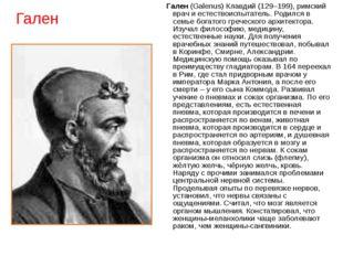 Гален Гален (Galenus) Клавдий (129–199), римский врач и естествоиспытатель. Р