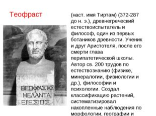 Теофраст ТЕОФРА́СТ (Феофраст) (наст. имя Тиртам) (372-287 до н. э.), древнегр