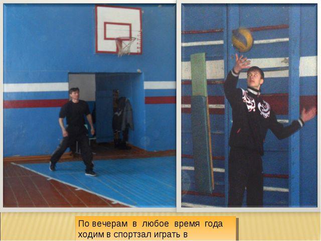 По вечерам в любое время года ходим в спортзал играть в волейбол.