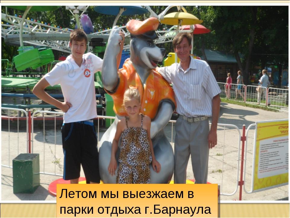 Летом мы выезжаем в парки отдыха г.Барнаула .