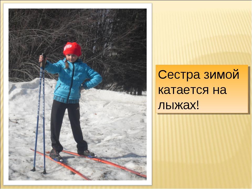 Сестра зимой катается на лыжах!