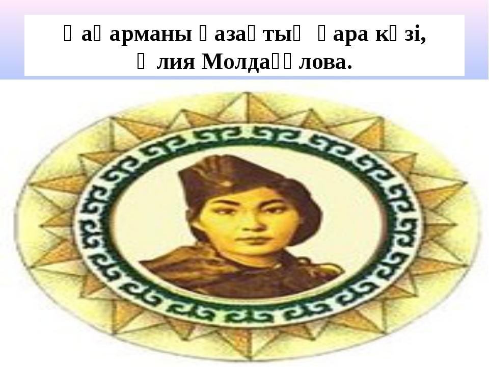 Қаһарманы қазақтың қара көзі, Әлия Молдағұлова.