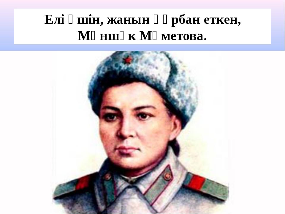 Елі үшін, жанын құрбан еткен, Мәншүк Мәметова.