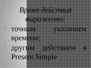 Время действия выраженно: точным указанием времени; другим действием в Presen