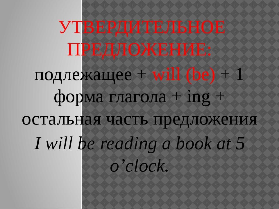 УТВЕРДИТЕЛЬНОЕ ПРЕДЛОЖЕНИЕ: подлежащее + will (be) + 1 форма глагола + ing +...