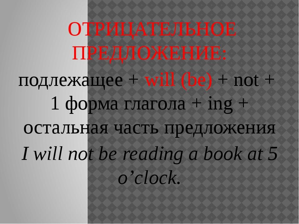 ОТРИЦАТЕЛЬНОЕ ПРЕДЛОЖЕНИЕ: подлежащее + will (be) + not + 1 форма глагола +...