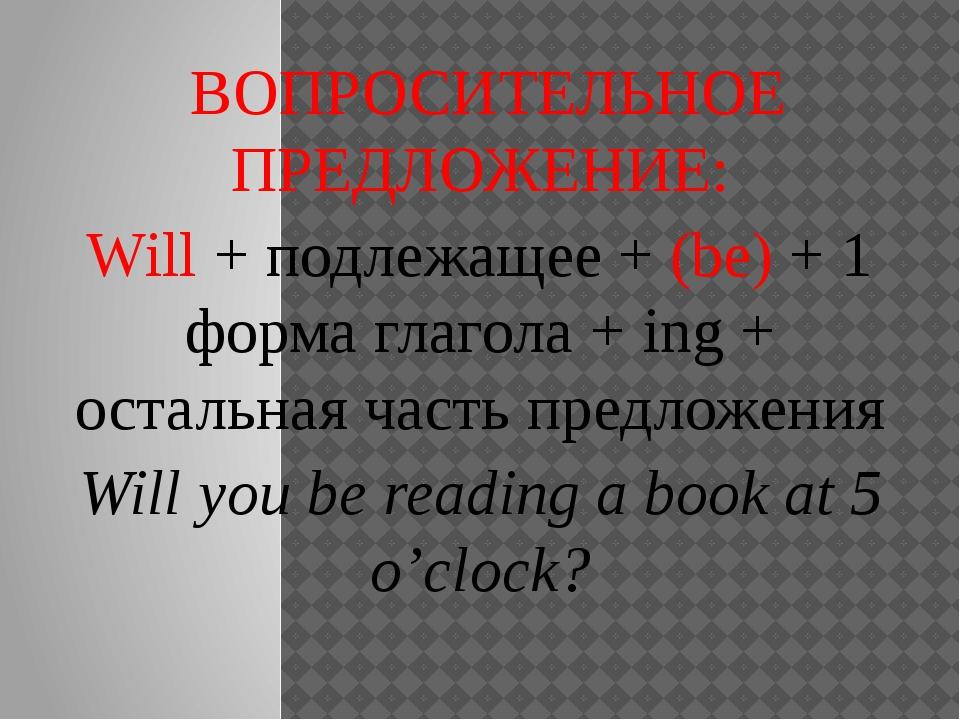 ВОПРОСИТЕЛЬНОЕ ПРЕДЛОЖЕНИЕ: Will + подлежащее + (be) + 1 форма глагола + ing...