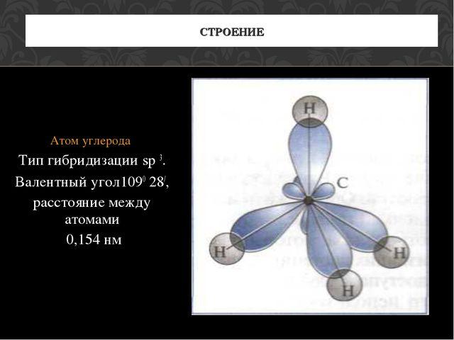 Атом углерода Тип гибридизации sp 3. Валентный угол1090 28/, расстояние межд...