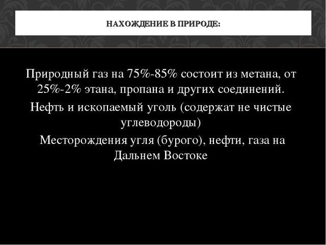 Природный газ на 75%-85% состоит из метана, от 25%-2% этана, пропана и других...