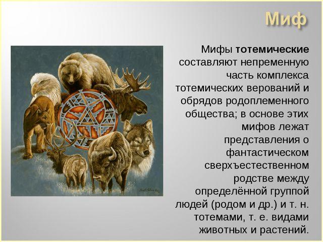 Мифы тотемические составляют непременную часть комплекса тотемических верова...