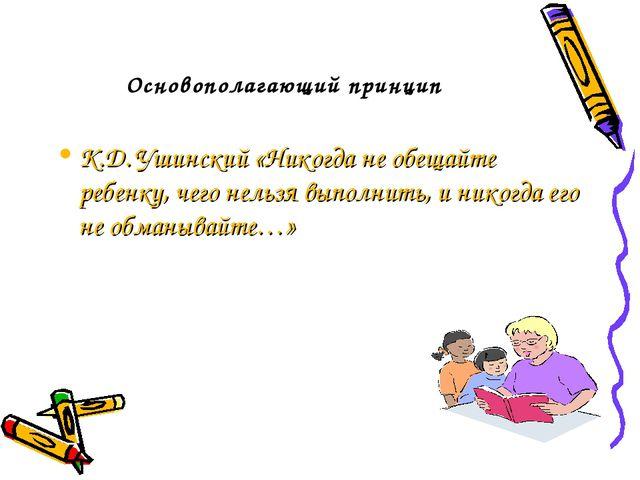 Основополагающий принцип К.Д. Ушинский «Никогда не обещайте ребенку, чего не...