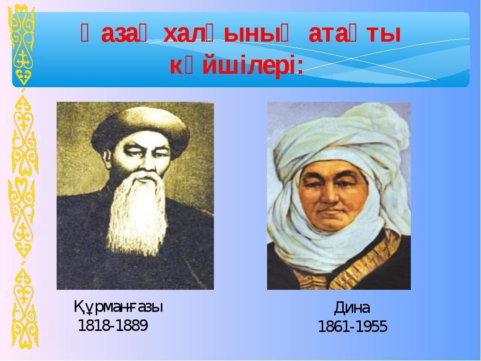 Қазақ халқының атақты күйшілері: Құрманғазы 1818-1889 Дина 1861-1955