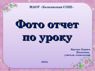 Фото отчет по уроку МАОУ «Белоевская СОШ» 2015г Яркова Лариса Ивановна, учите