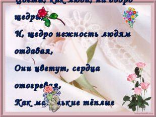 Цветы, как люди, на добро щедры, И, щедро нежность людям отдавая, Они цветут,