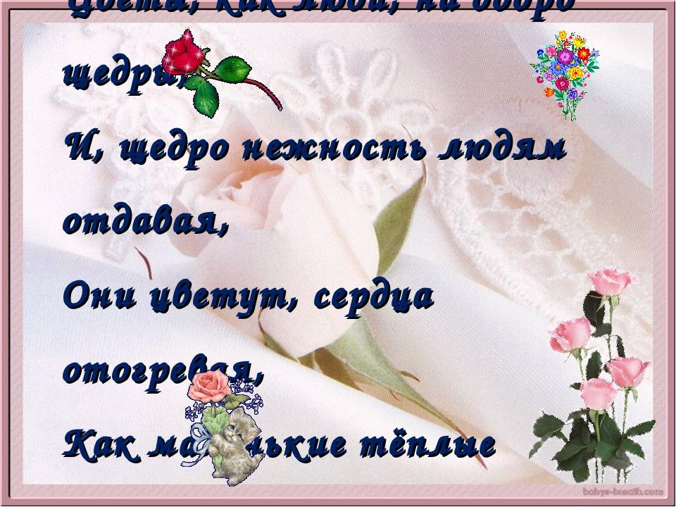 Цветы, как люди, на добро щедры, И, щедро нежность людям отдавая, Они цветут,...