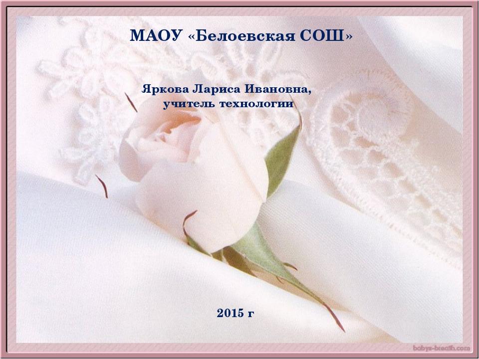 МАОУ «Белоевская СОШ» Яркова Лариса Ивановна, учитель технологии 2015 г