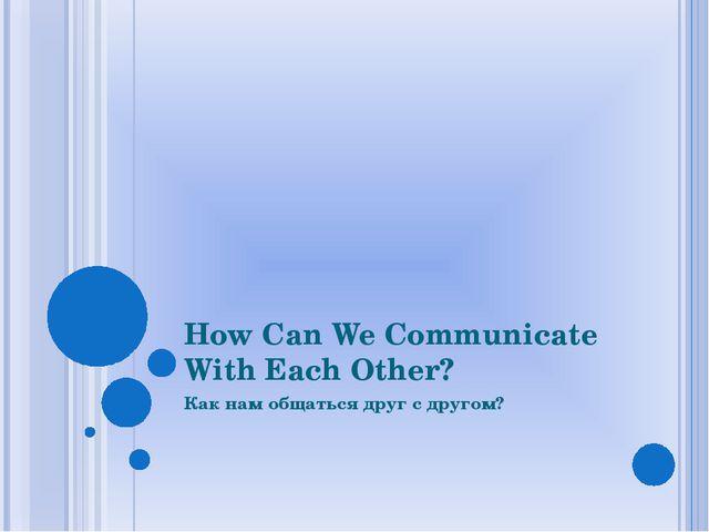 How Can We Communicate With Each Other? Как нам общаться друг с другом?
