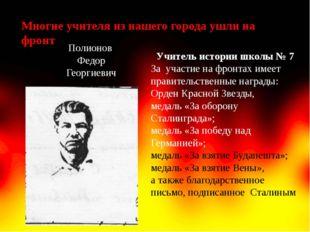 Многие учителя из нашего города ушли на фронт Полионов Федор Георгиевич Учите