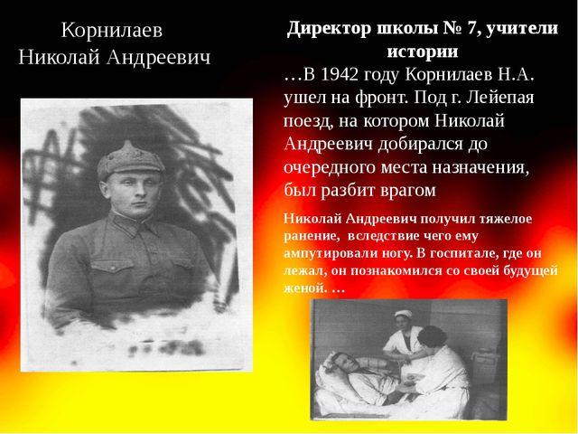 Корнилаев Николай Андреевич Директор школы № 7, учители истории …В 1942 году...