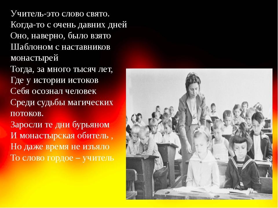 Учитель-это слово свято. Когда-то с очень давних дней Оно, наверно, было взят...