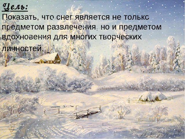 Цель: Показать, что снег является не только предметом развлечения, но и предм...