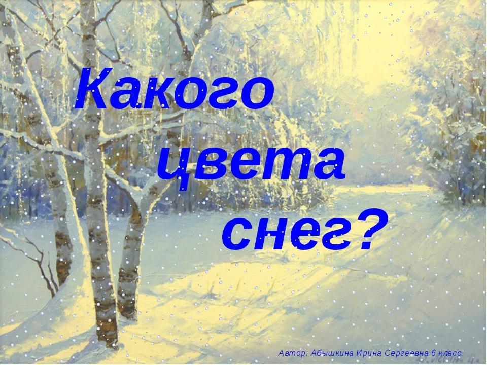 Какого цвета снег? Автор: Абышкина Ирина Сергеевна 6 класс.