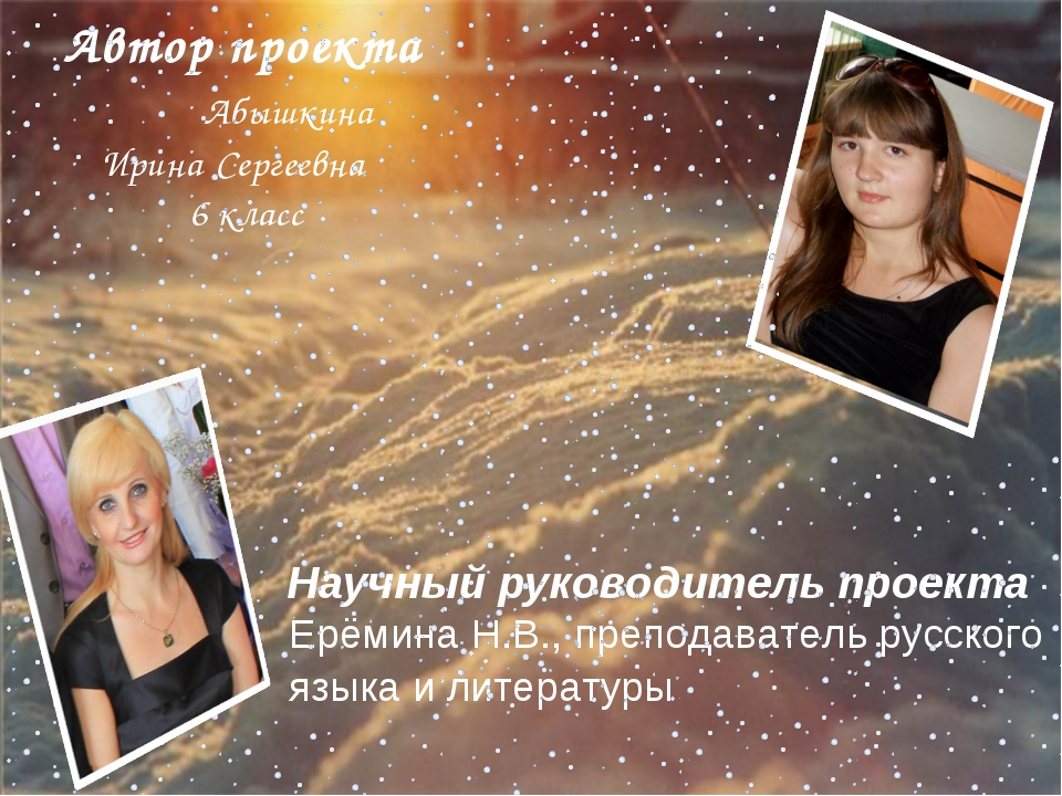 Автор проекта Абышкина Ирина Сергеевна 6 класс Научный руководитель проекта Е...
