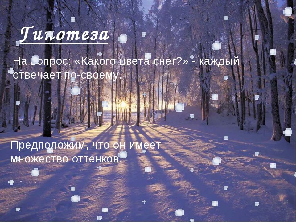 Гипотеза На вопрос: «Какого цвета снег?» - каждый отвечает по-своему. Предпол...