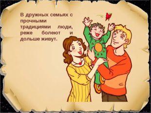 В дружных семьях с прочными традициями люди, реже болеют и дольше живут.