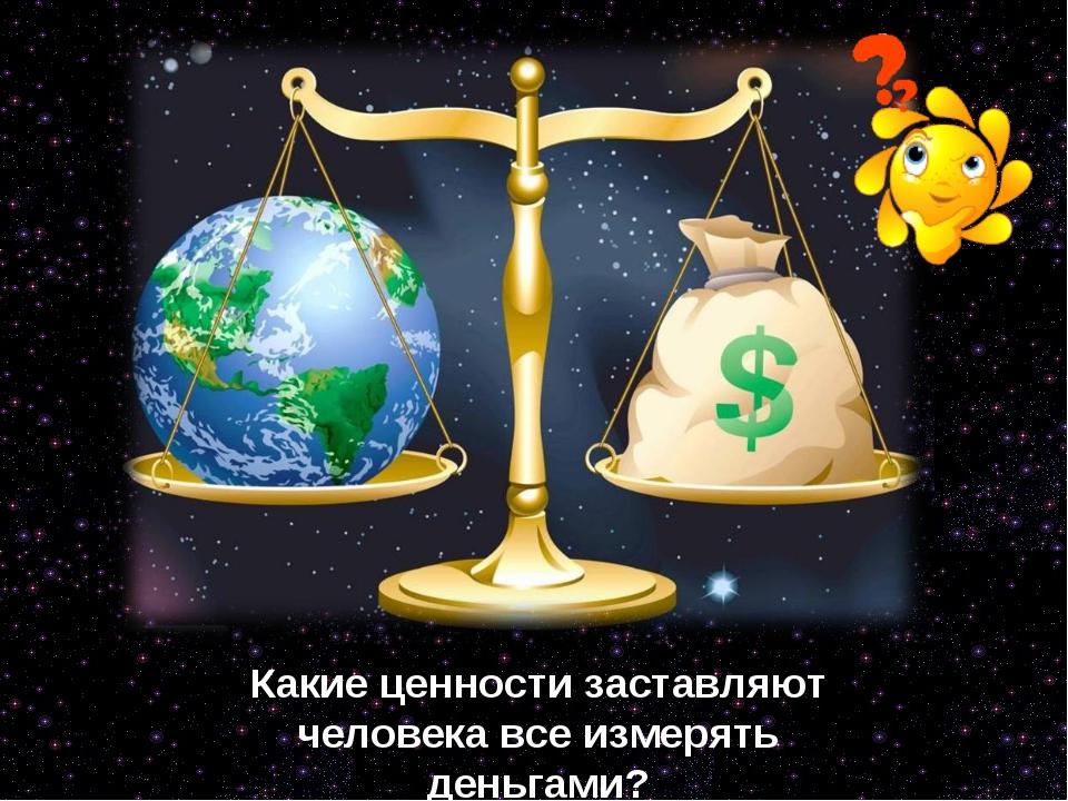 Я Какие ценности заставляют человека все измерять деньгами?