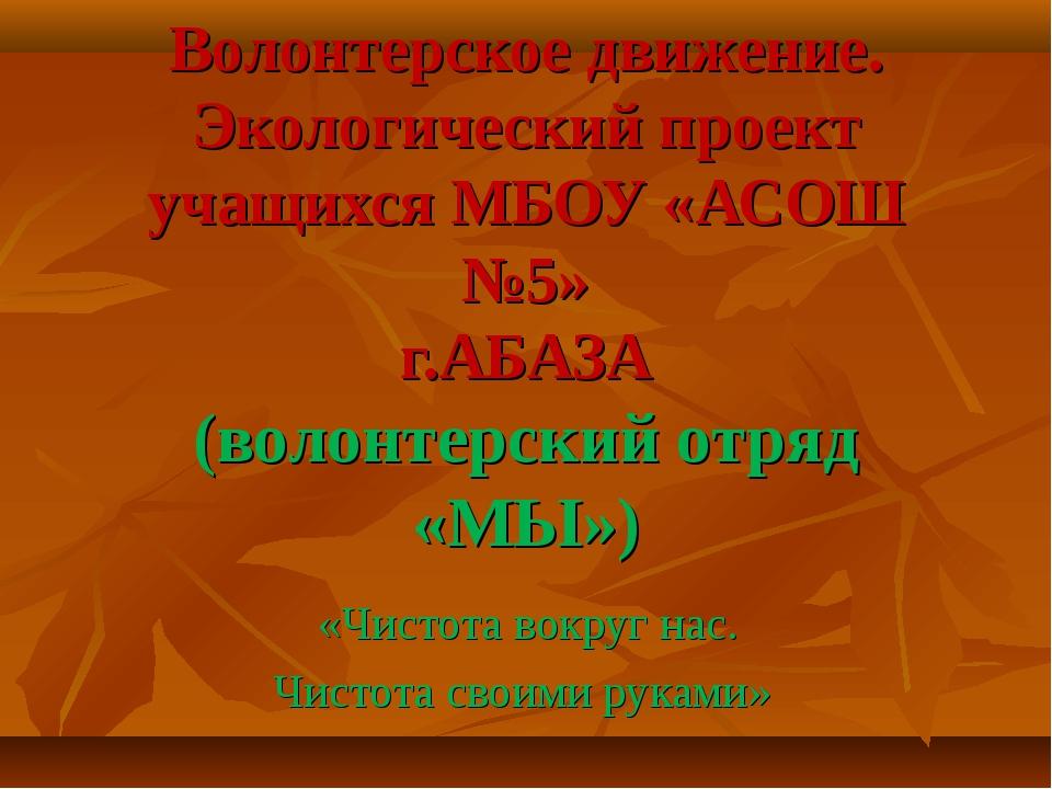 Волонтерское движение. Экологический проект учащихся МБОУ «АСОШ №5» г.АБАЗА (...
