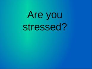 Are you stressed?