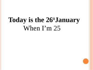 Today is the 26thJanuary When I'm 25
