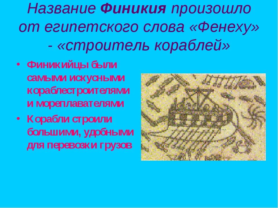 Название Финикия произошло от египетского слова «Фенеху» - «строитель корабле...