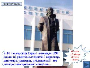 Мұхамед Хайдар Дулати мырза 2. Бұл ескерткіш Тараз қаласында 1998 жылы көрнек