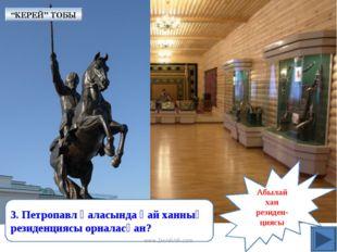 Абылай хан резиден- циясы 3. Петропавл қаласында қай ханның резиденциясы орна