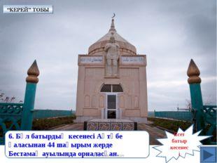 Есет батыр кесенесі 6. Бұл батырдың кесенесі Ақтөбе қаласынан 44 шақырым жерд
