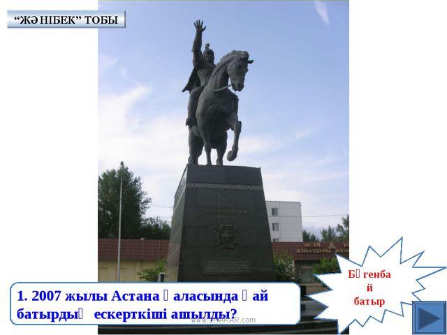 Бөгенбай батыр 1. 2007 жылы Астана қаласында қай батырдың ескерткіші ашылды?...