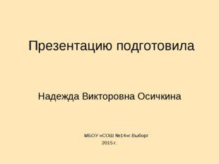 Презентацию подготовила Надежда Викторовна Осичкина МБОУ «СОШ №14»г.Выборг 20