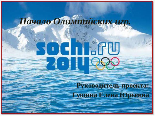 Начало Олимпийских игр. Руководитель проекта: Гущина Елена Юрьевна
