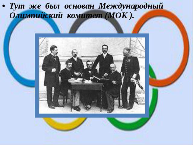 Тут же был основан Международный Олимпийский комитет (МОК ).