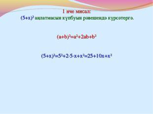 1 нче мисал: (5+x)2 аңлатмасын күпбуын рәвешендә күрсәтергә. (5+x)2=52+2∙5∙x+