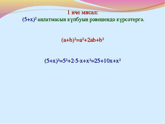 1 нче мисал: (5+x)2 аңлатмасын күпбуын рәвешендә күрсәтергә. (5+x)2=52+2∙5∙x+...
