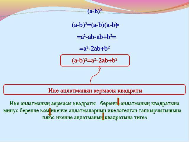 (a-b)2=(a-b)(a-b) = (a-b)2 =a2-ab-ab+b2 = =a2-2ab+b2 (a-b)2=a2-2ab+b2 Ике аңл...
