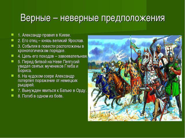 Верные – неверные предположения 1. Александр правил в Киеве. 2. Его отец – кн...